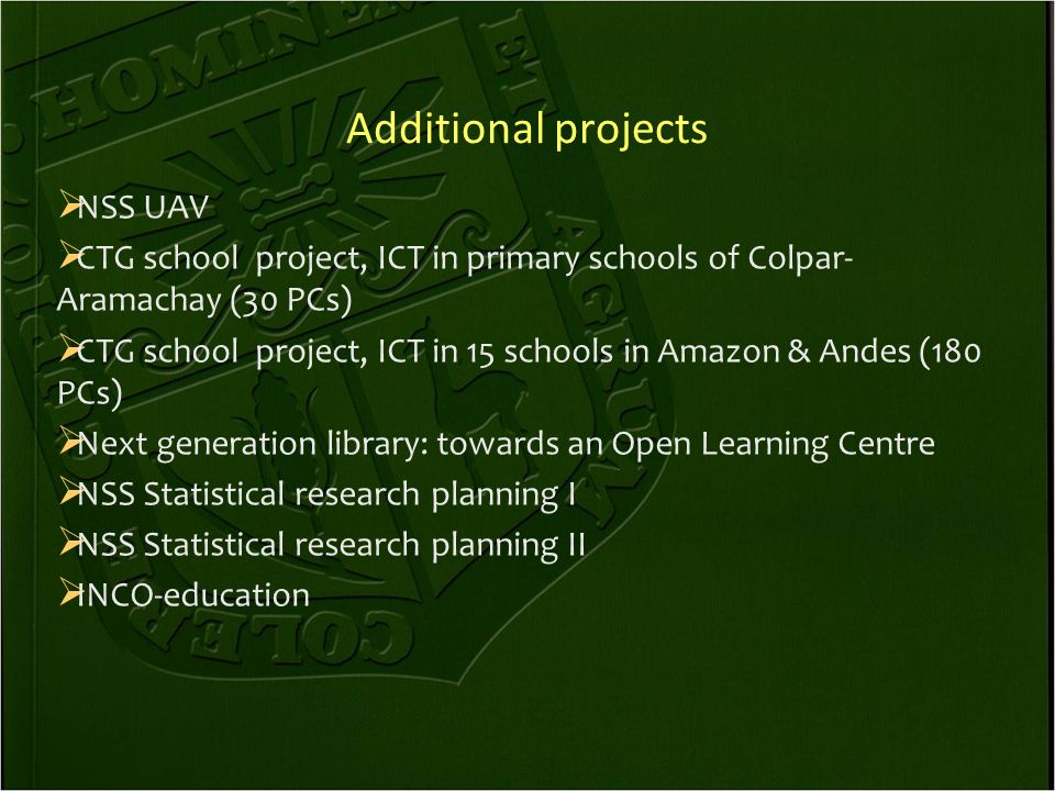 Additional projects  NSS UAV  CTG school project, ICT in primary schools of Colpar- Aramachay (30 PCs)  CTG school project, ICT in 15 schools in Amazon & Andes (180 PCs)  Next generation library: towards an Open Learning Centre  NSS Statistical research planning I  NSS Statistical research planning II  INCO-education