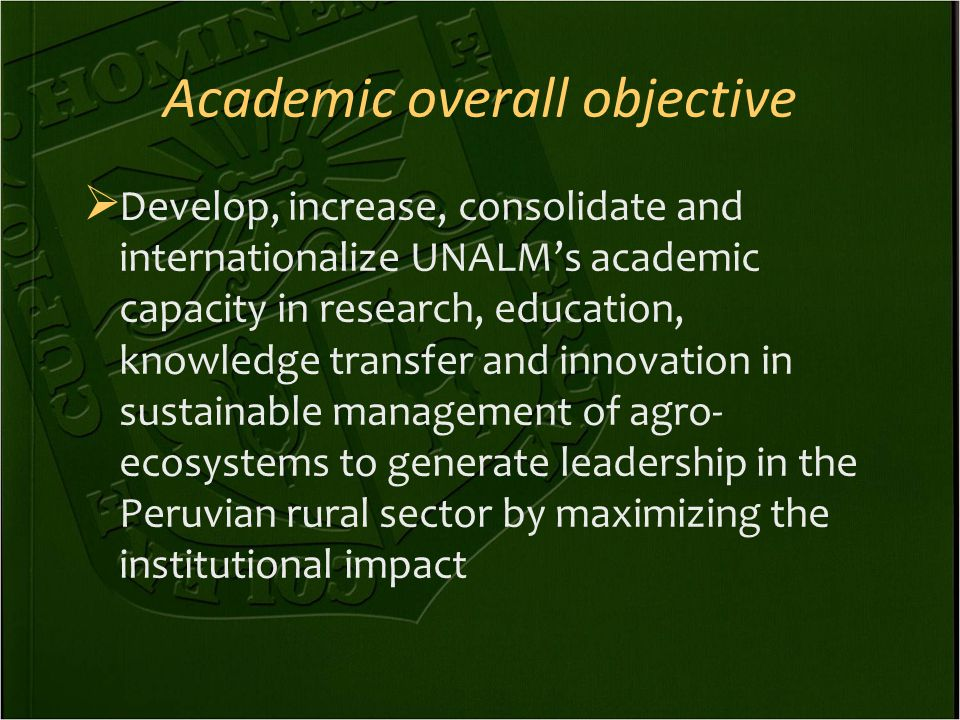 Academic overall objective  Develop, increase, consolidate and internationalize UNALM's academic capacity in research, education, knowledge transfer and innovation in sustainable management of agro- ecosystems to generate leadership in the Peruvian rural sector by maximizing the institutional impact