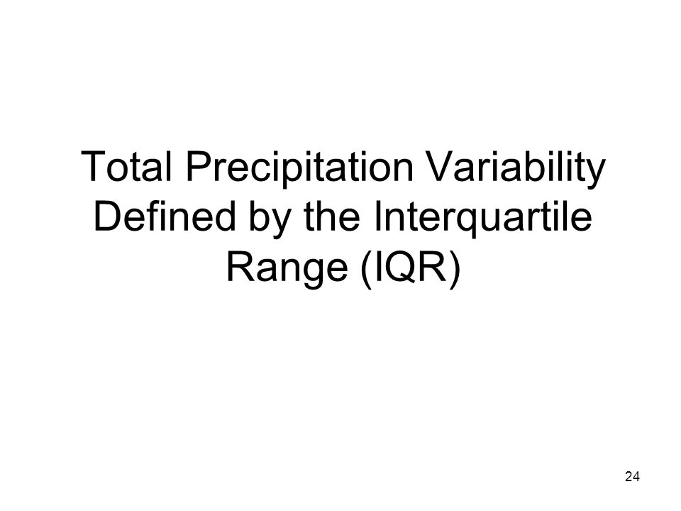 24 Total Precipitation Variability Defined by the Interquartile Range (IQR)