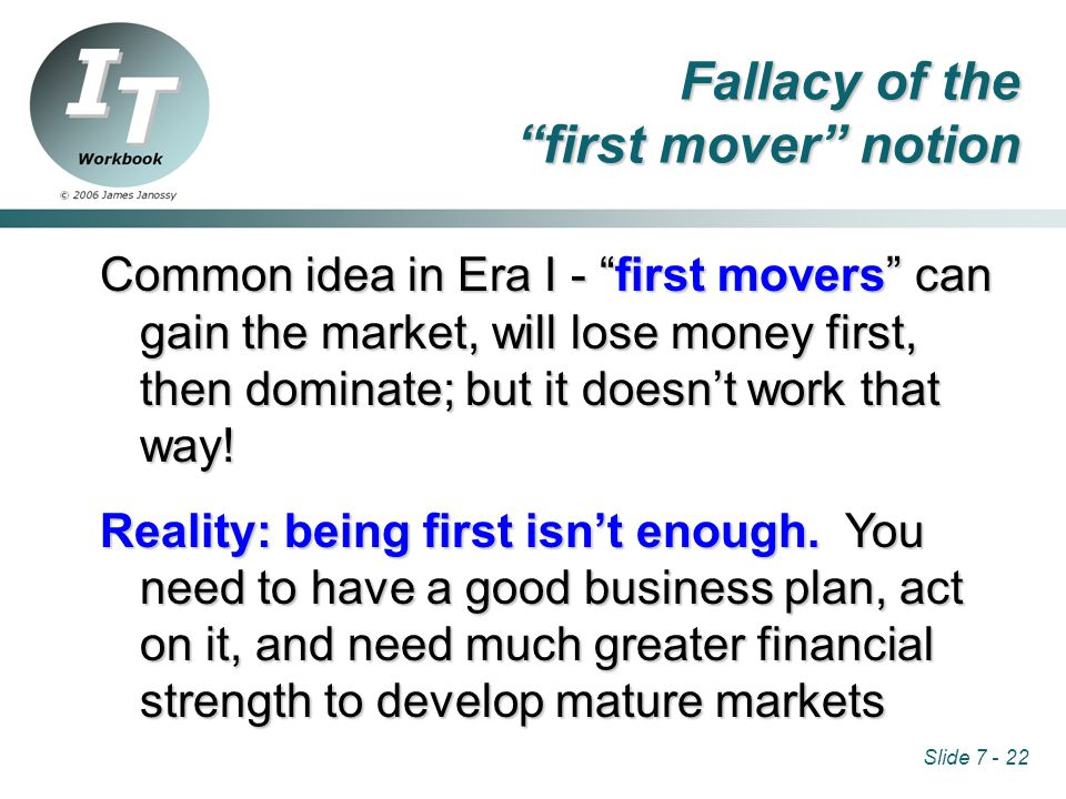 Slide 7 - 22 Fallacy of the first mover notion Common idea in Era I - first movers can gain the market, will lose money first, then dominate; but it doesn't work that way.