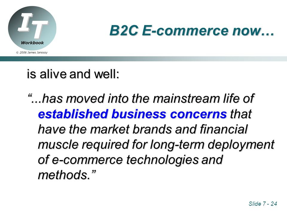 Slide 7 - 24 B2C E-commerce now… is alive and well: ...has moved into the mainstream life of established business concerns that have the market brands and financial muscle required for long-term deployment of e-commerce technologies and methods.