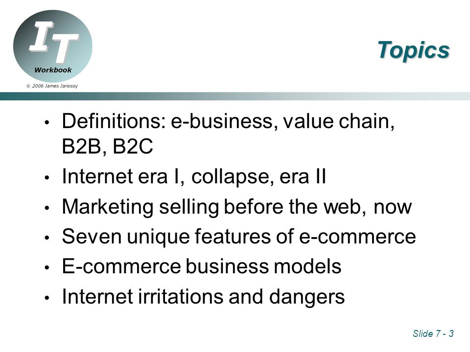 Slide 7 - 3 Topics Definitions: e-business, value chain, B2B, B2C Internet era I, collapse, era II Marketing selling before the web, now Seven unique features of e-commerce E-commerce business models Internet irritations and dangers