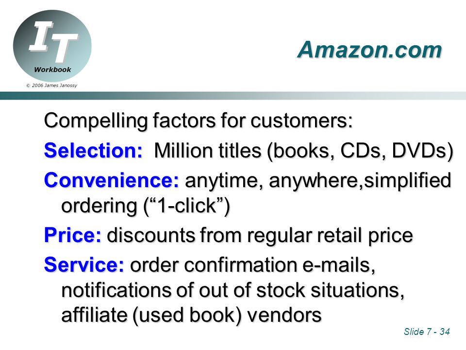 Slide 7 - 34 Compelling factors for customers: Selection: Million titles (books, CDs, DVDs) Convenience: anytime, anywhere,simplified ordering ( 1-click ) Price: discounts from regular retail price Service: order confirmation e-mails, notifications of out of stock situations, affiliate (used book) vendors Amazon.com