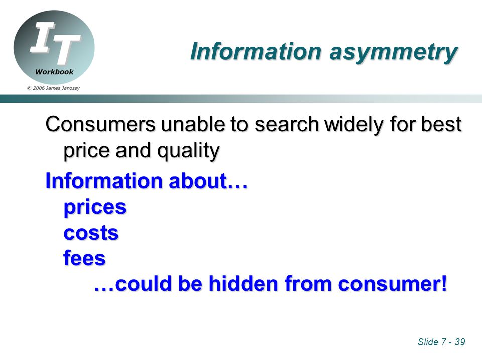 Slide 7 - 39 Information asymmetry Consumers unable to search widely for best price and quality Information about… prices costs fees …could be hidden from consumer!