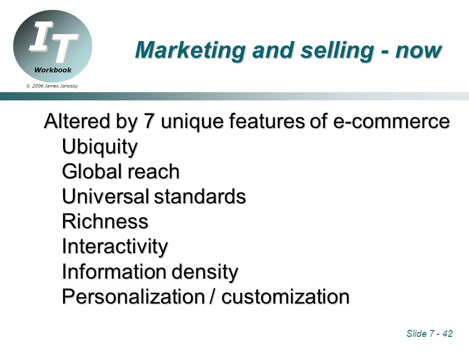 Slide 7 - 42 Marketing and selling - now Altered by 7 unique features of e-commerce Ubiquity Global reach Universal standards RichnessInteractivity Information density Personalization / customization