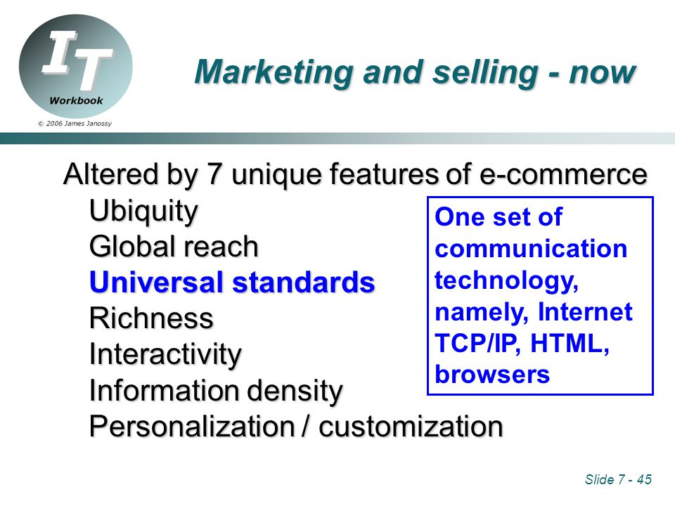 Slide 7 - 45 Altered by 7 unique features of e-commerce Ubiquity Global reach Universal standards RichnessInteractivity Information density Personalization / customization One set of communication technology, namely, Internet TCP/IP, HTML, browsers Marketing and selling - now