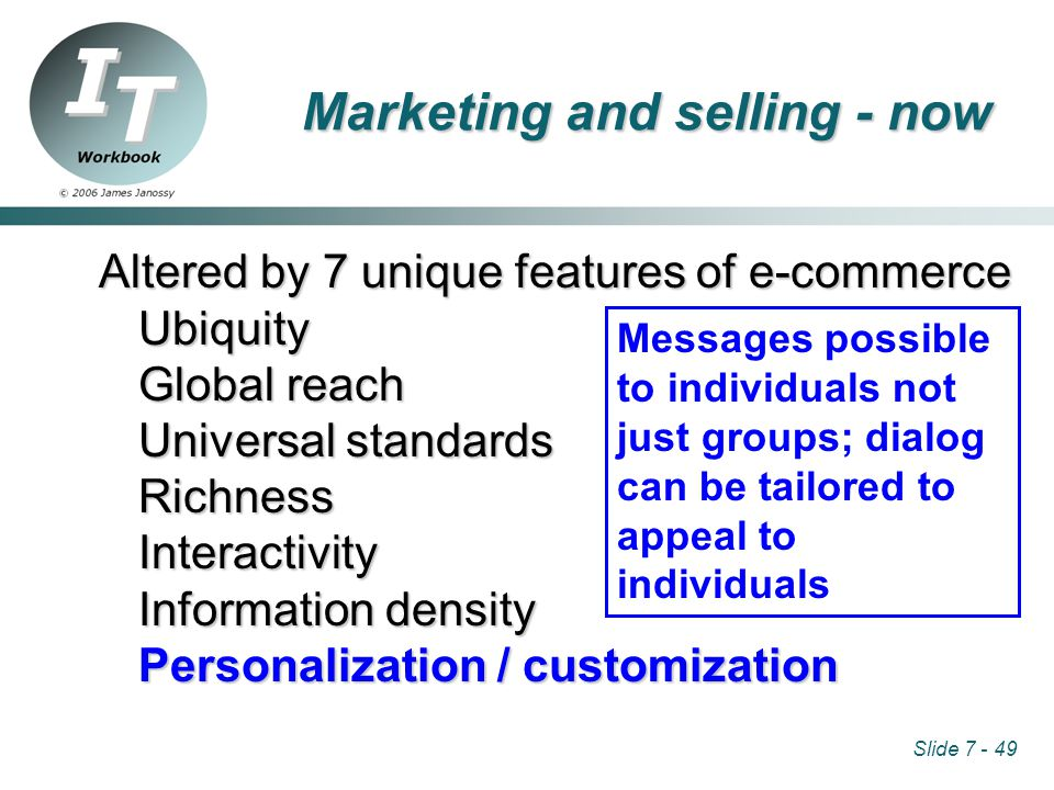 Slide 7 - 49 Altered by 7 unique features of e-commerce Ubiquity Global reach Universal standards RichnessInteractivity Information density Personalization / customization Messages possible to individuals not just groups; dialog can be tailored to appeal to individuals Marketing and selling - now
