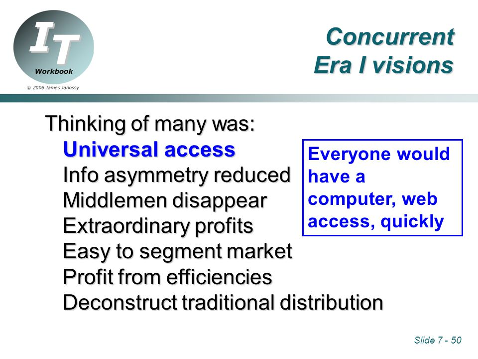 Slide 7 - 50 Thinking of many was: Universal access Info asymmetry reduced Middlemen disappear Extraordinary profits Easy to segment market Profit from efficiencies Deconstruct traditional distribution Everyone would have a computer, web access, quickly Concurrent Era I visions