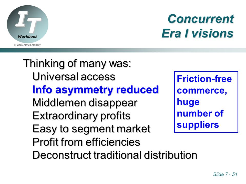 Slide 7 - 51 Thinking of many was: Universal access Info asymmetry reduced Middlemen disappear Extraordinary profits Easy to segment market Profit from efficiencies Deconstruct traditional distribution Friction-free commerce, huge number of suppliers Concurrent Era I visions