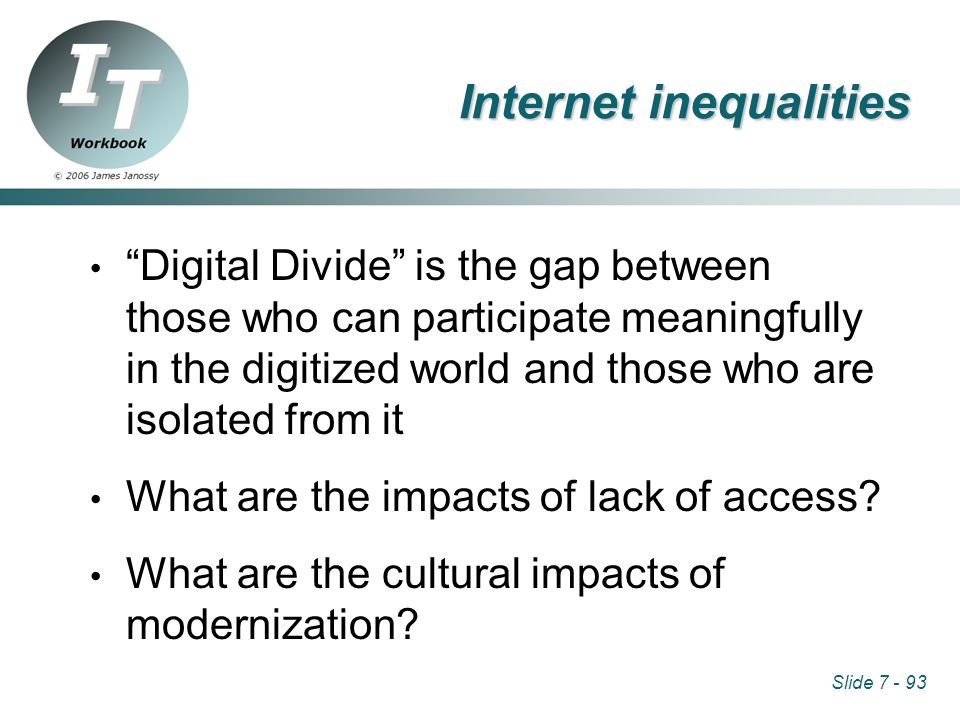 Slide 7 - 93 Internet inequalities Digital Divide is the gap between those who can participate meaningfully in the digitized world and those who are isolated from it What are the impacts of lack of access.