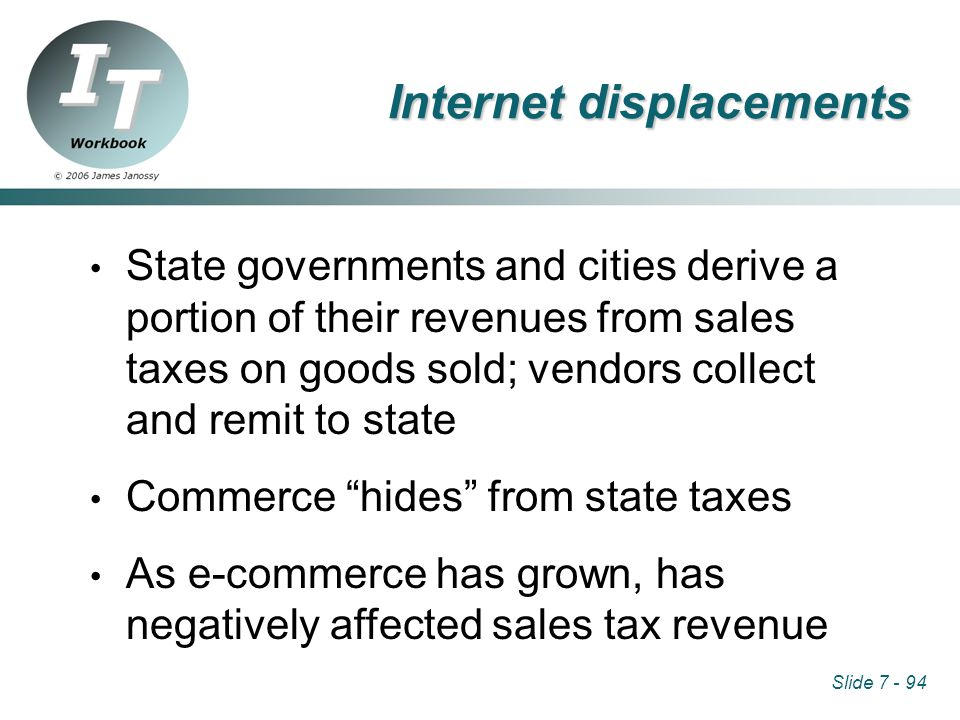 Slide 7 - 94 Internet displacements State governments and cities derive a portion of their revenues from sales taxes on goods sold; vendors collect and remit to state Commerce hides from state taxes As e-commerce has grown, has negatively affected sales tax revenue