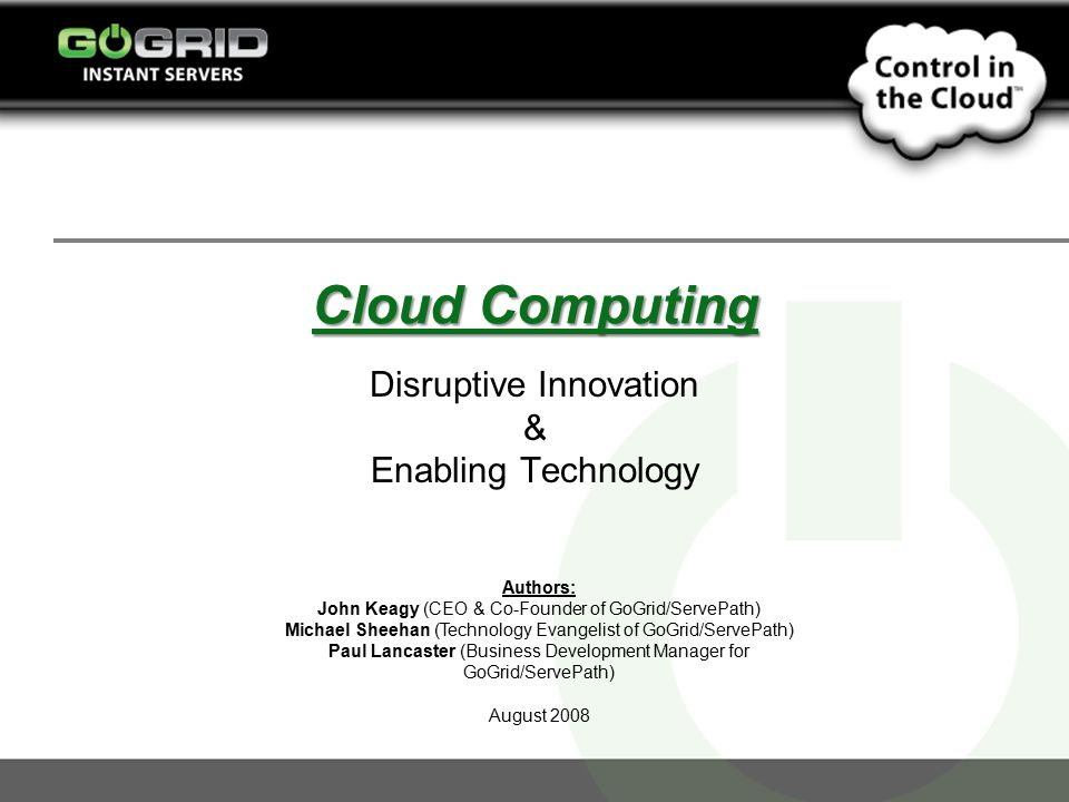 Cloud Computing Disruptive Innovation & Enabling Technology Authors: John Keagy (CEO & Co-Founder of GoGrid/ServePath) Michael Sheehan (Technology Evangelist of GoGrid/ServePath) Paul Lancaster (Business Development Manager for GoGrid/ServePath) August 2008