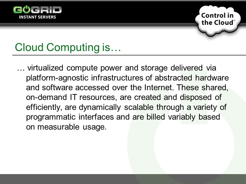 Cloud Computing is… … virtualized compute power and storage delivered via platform-agnostic infrastructures of abstracted hardware and software accessed over the Internet.