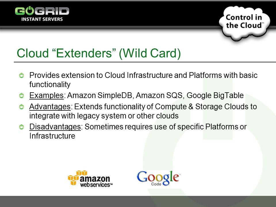 Cloud Extenders (Wild Card) Provides extension to Cloud Infrastructure and Platforms with basic functionality Examples: Amazon SimpleDB, Amazon SQS, Google BigTable Advantages: Extends functionality of Compute & Storage Clouds to integrate with legacy system or other clouds Disadvantages: Sometimes requires use of specific Platforms or Infrastructure