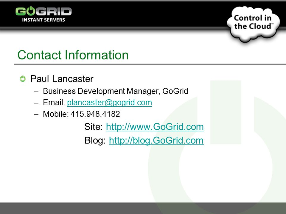 Contact Information Paul Lancaster –Business Development Manager, GoGrid –Email: plancaster@gogrid.complancaster@gogrid.com –Mobile: 415.948.4182 Site: http://www.GoGrid.comhttp://www.GoGrid.com Blog: http://blog.GoGrid.comhttp://blog.GoGrid.com