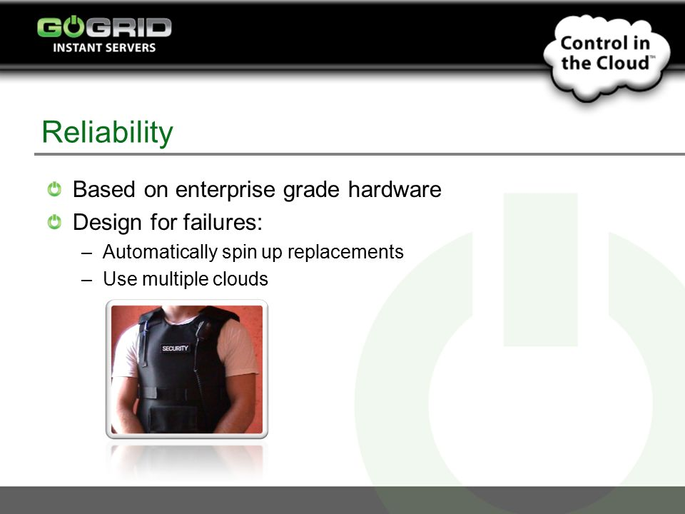 Reliability Based on enterprise grade hardware Design for failures: –Automatically spin up replacements –Use multiple clouds