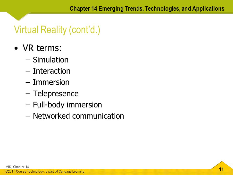 11 MIS, Chapter 14 ©2011 Course Technology, a part of Cengage Learning Chapter 14 Emerging Trends, Technologies, and Applications Virtual Reality (cont'd.) VR terms: –Simulation –Interaction –Immersion –Telepresence –Full-body immersion –Networked communication