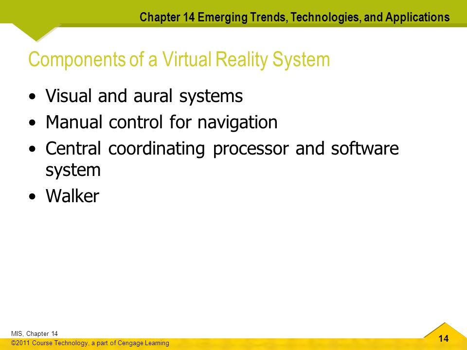 14 MIS, Chapter 14 ©2011 Course Technology, a part of Cengage Learning Chapter 14 Emerging Trends, Technologies, and Applications Components of a Virtual Reality System Visual and aural systems Manual control for navigation Central coordinating processor and software system Walker