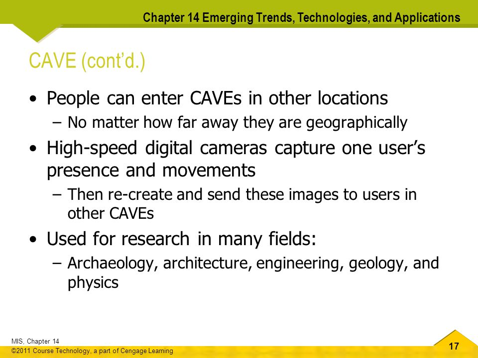17 MIS, Chapter 14 ©2011 Course Technology, a part of Cengage Learning Chapter 14 Emerging Trends, Technologies, and Applications CAVE (cont'd.) People can enter CAVEs in other locations –No matter how far away they are geographically High-speed digital cameras capture one user's presence and movements –Then re-create and send these images to users in other CAVEs Used for research in many fields: –Archaeology, architecture, engineering, geology, and physics