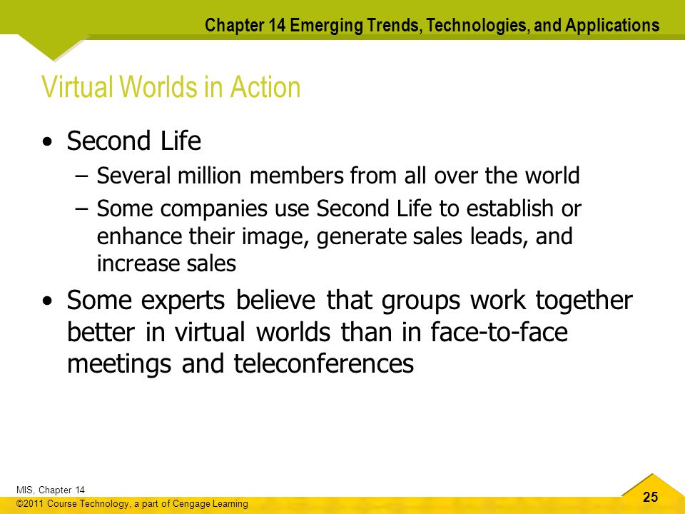 25 MIS, Chapter 14 ©2011 Course Technology, a part of Cengage Learning Chapter 14 Emerging Trends, Technologies, and Applications Virtual Worlds in Action Second Life –Several million members from all over the world –Some companies use Second Life to establish or enhance their image, generate sales leads, and increase sales Some experts believe that groups work together better in virtual worlds than in face-to-face meetings and teleconferences