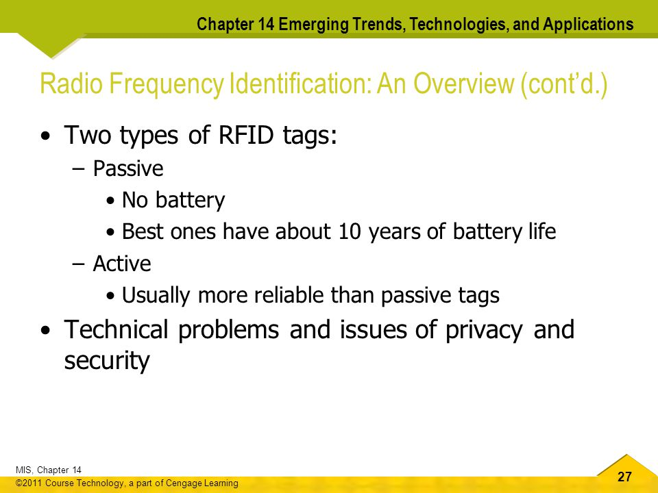 27 MIS, Chapter 14 ©2011 Course Technology, a part of Cengage Learning Chapter 14 Emerging Trends, Technologies, and Applications Radio Frequency Identification: An Overview (cont'd.) Two types of RFID tags: –Passive No battery Best ones have about 10 years of battery life –Active Usually more reliable than passive tags Technical problems and issues of privacy and security