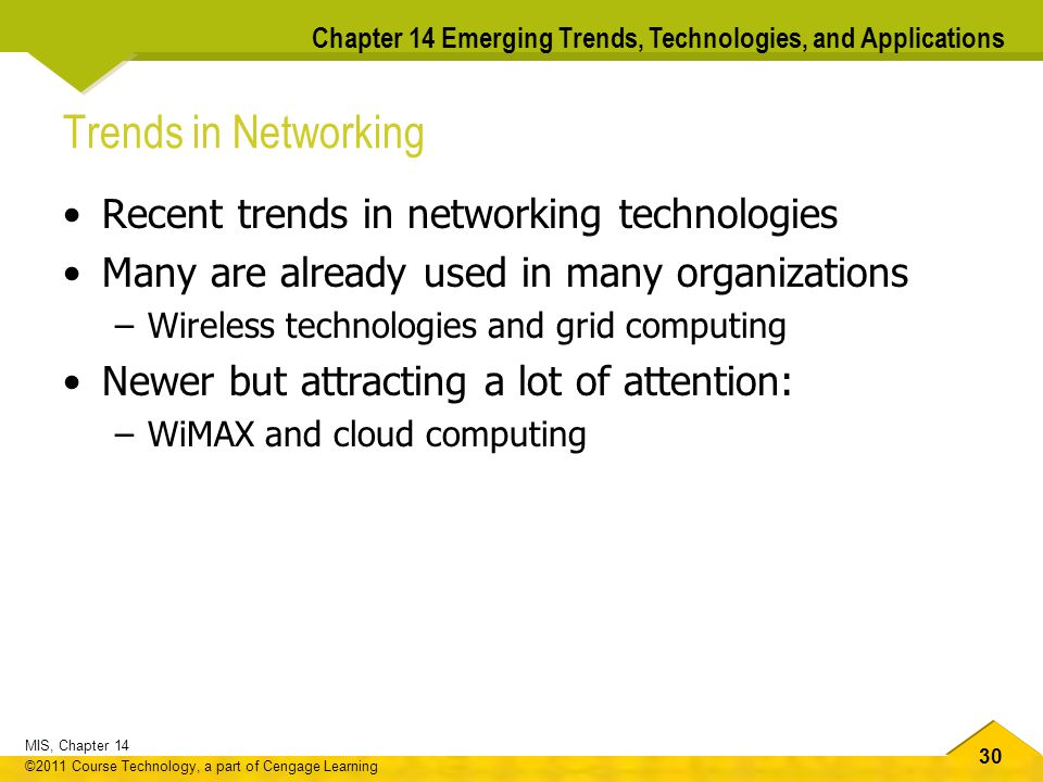 30 MIS, Chapter 14 ©2011 Course Technology, a part of Cengage Learning Chapter 14 Emerging Trends, Technologies, and Applications Trends in Networking Recent trends in networking technologies Many are already used in many organizations –Wireless technologies and grid computing Newer but attracting a lot of attention: –WiMAX and cloud computing
