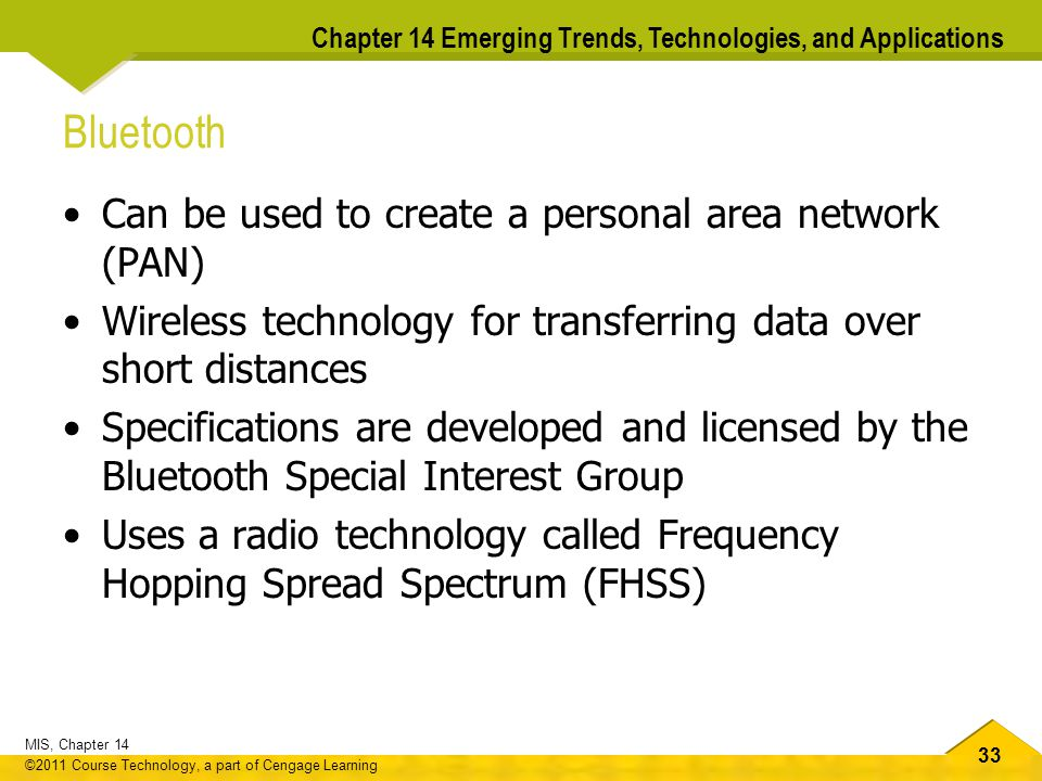 33 MIS, Chapter 14 ©2011 Course Technology, a part of Cengage Learning Chapter 14 Emerging Trends, Technologies, and Applications Bluetooth Can be used to create a personal area network (PAN) Wireless technology for transferring data over short distances Specifications are developed and licensed by the Bluetooth Special Interest Group Uses a radio technology called Frequency Hopping Spread Spectrum (FHSS)