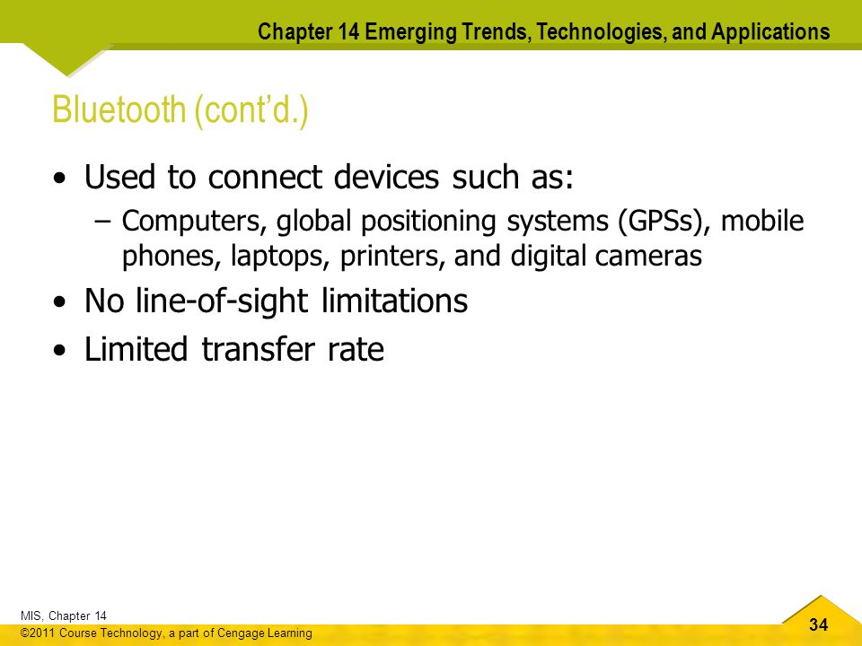 34 MIS, Chapter 14 ©2011 Course Technology, a part of Cengage Learning Chapter 14 Emerging Trends, Technologies, and Applications Bluetooth (cont'd.) Used to connect devices such as: –Computers, global positioning systems (GPSs), mobile phones, laptops, printers, and digital cameras No line-of-sight limitations Limited transfer rate