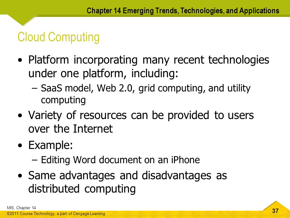 37 MIS, Chapter 14 ©2011 Course Technology, a part of Cengage Learning Chapter 14 Emerging Trends, Technologies, and Applications Cloud Computing Platform incorporating many recent technologies under one platform, including: –SaaS model, Web 2.0, grid computing, and utility computing Variety of resources can be provided to users over the Internet Example: –Editing Word document on an iPhone Same advantages and disadvantages as distributed computing