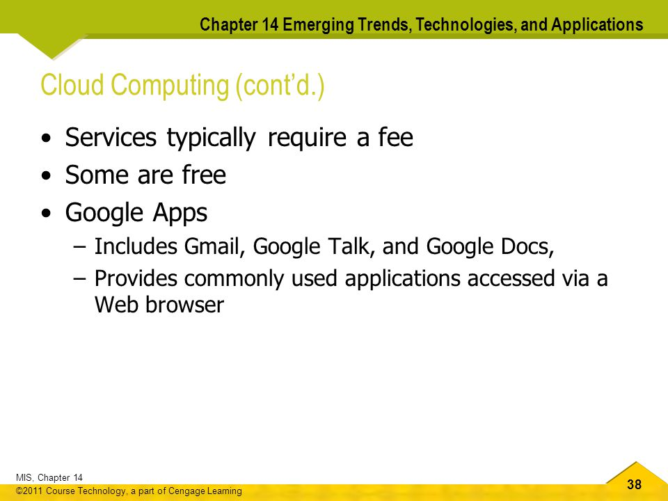 38 MIS, Chapter 14 ©2011 Course Technology, a part of Cengage Learning Chapter 14 Emerging Trends, Technologies, and Applications Cloud Computing (cont'd.) Services typically require a fee Some are free Google Apps –Includes Gmail, Google Talk, and Google Docs, –Provides commonly used applications accessed via a Web browser