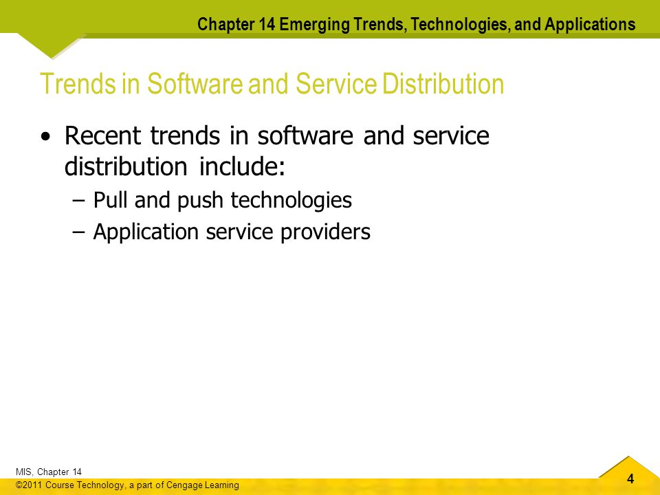 4 MIS, Chapter 14 ©2011 Course Technology, a part of Cengage Learning Chapter 14 Emerging Trends, Technologies, and Applications Trends in Software and Service Distribution Recent trends in software and service distribution include: –Pull and push technologies –Application service providers