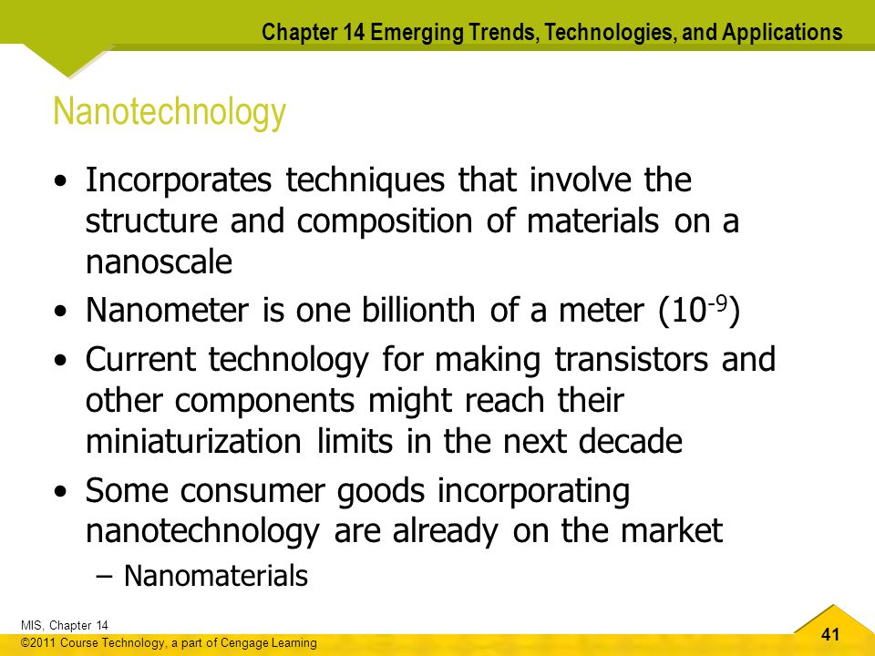41 MIS, Chapter 14 ©2011 Course Technology, a part of Cengage Learning Chapter 14 Emerging Trends, Technologies, and Applications Nanotechnology Incorporates techniques that involve the structure and composition of materials on a nanoscale Nanometer is one billionth of a meter (10 -9 ) Current technology for making transistors and other components might reach their miniaturization limits in the next decade Some consumer goods incorporating nanotechnology are already on the market –Nanomaterials
