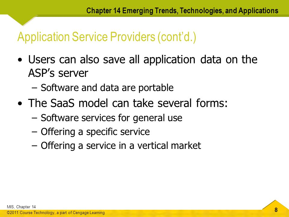 8 MIS, Chapter 14 ©2011 Course Technology, a part of Cengage Learning Chapter 14 Emerging Trends, Technologies, and Applications Application Service Providers (cont'd.) Users can also save all application data on the ASP's server –Software and data are portable The SaaS model can take several forms: –Software services for general use –Offering a specific service –Offering a service in a vertical market