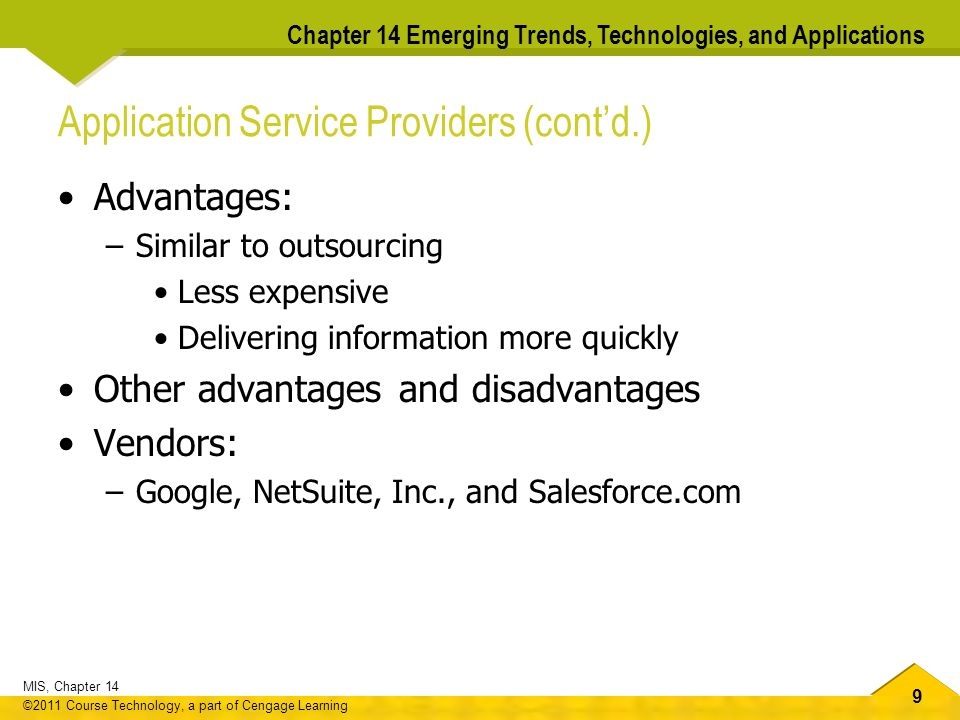 9 MIS, Chapter 14 ©2011 Course Technology, a part of Cengage Learning Chapter 14 Emerging Trends, Technologies, and Applications Application Service Providers (cont'd.) Advantages: –Similar to outsourcing Less expensive Delivering information more quickly Other advantages and disadvantages Vendors: –Google, NetSuite, Inc., and Salesforce.com
