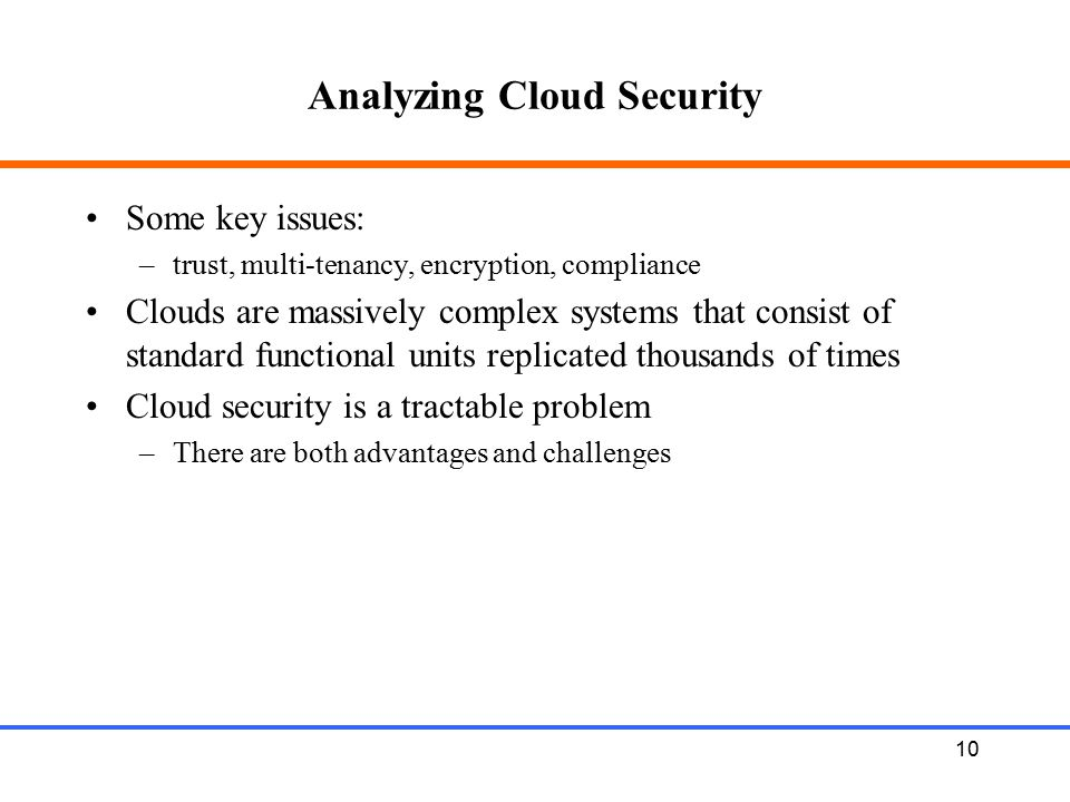 10 Analyzing Cloud Security Some key issues: –trust, multi-tenancy, encryption, compliance Clouds are massively complex systems that consist of standa
