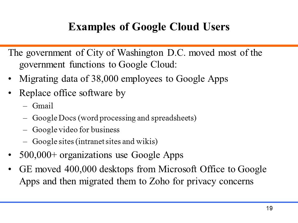 19 Examples of Google Cloud Users The government of City of Washington D.C. moved most of the government functions to Google Cloud: Migrating data of