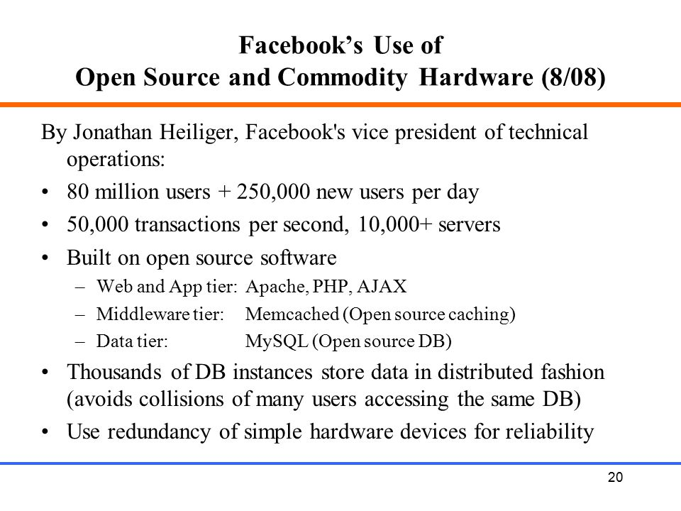 20 Facebook's Use of Open Source and Commodity Hardware (8/08) By Jonathan Heiliger, Facebook's vice president of technical operations: 80 million use