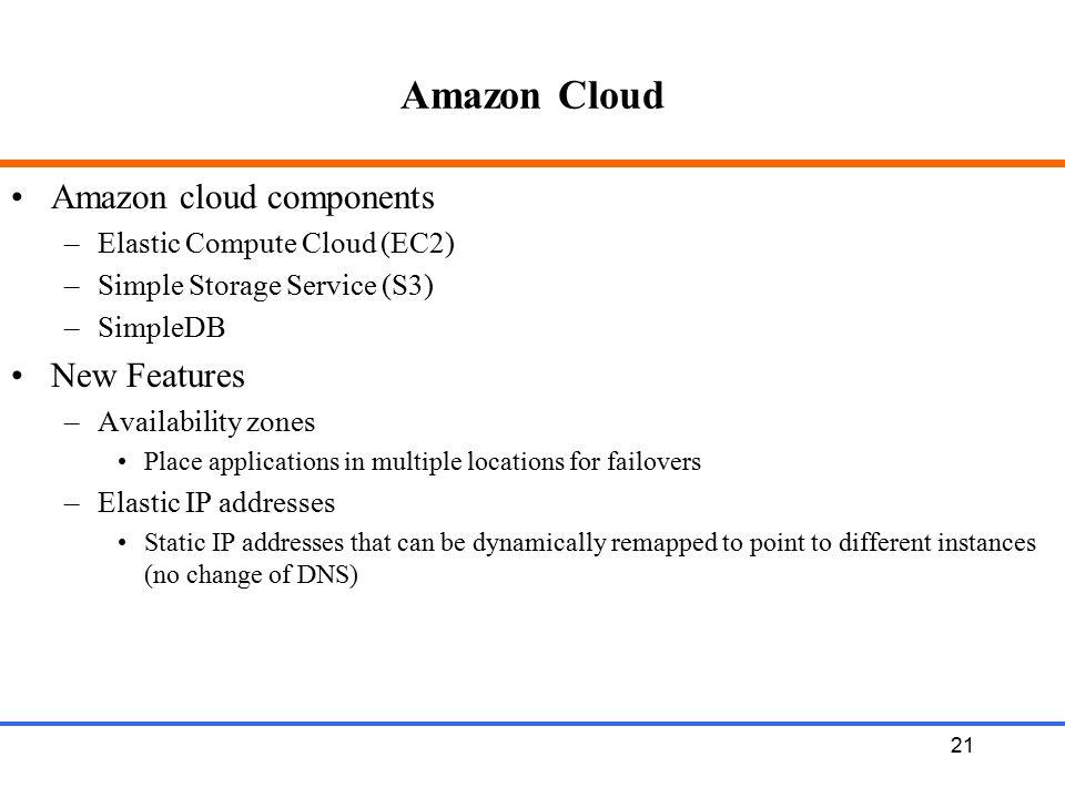 21 Amazon Cloud Amazon cloud components –Elastic Compute Cloud (EC2) –Simple Storage Service (S3) –SimpleDB New Features –Availability zones Place app