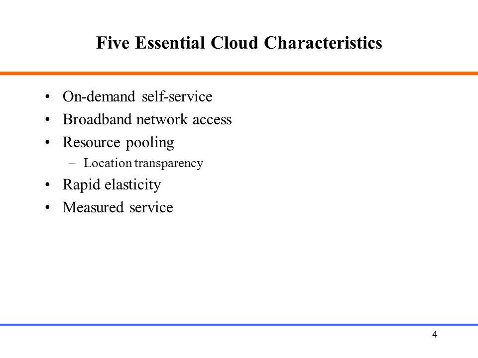 4 Five Essential Cloud Characteristics On-demand self-service Broadband network access Resource pooling –Location transparency Rapid elasticity Measur