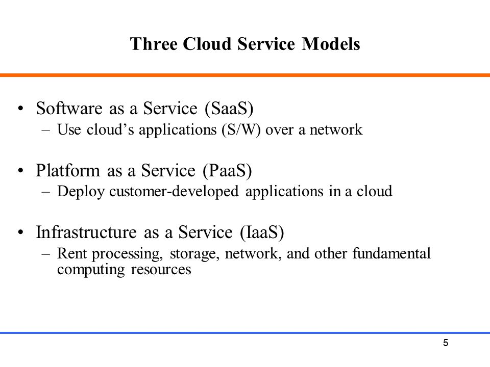 5 Three Cloud Service Models Software as a Service (SaaS) –Use cloud's applications (S/W) over a network Platform as a Service (PaaS) –Deploy customer