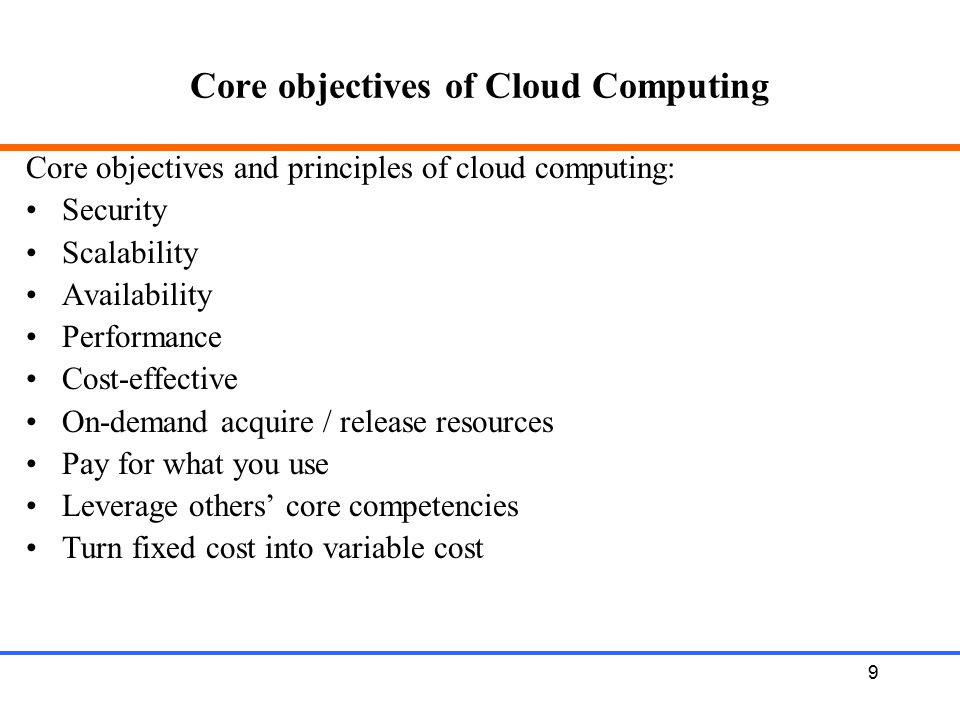 9 Core objectives of Cloud Computing Core objectives and principles of cloud computing: Security Scalability Availability Performance Cost-effective O