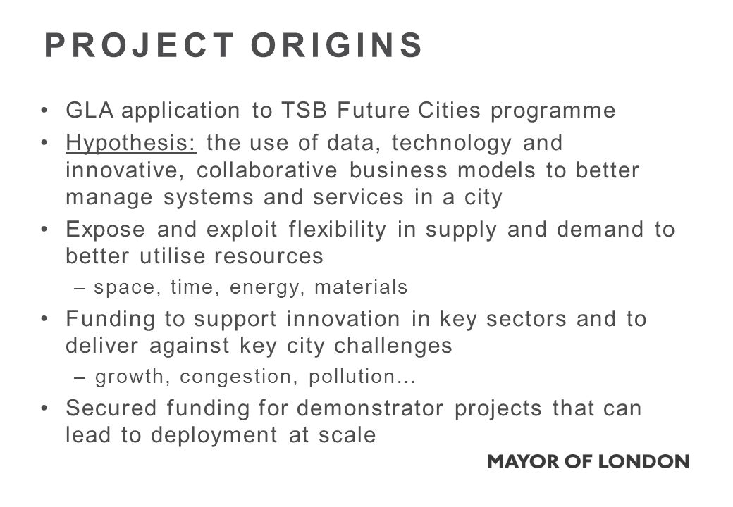 GLA application to TSB Future Cities programme Hypothesis: the use of data, technology and innovative, collaborative business models to better manage systems and services in a city Expose and exploit flexibility in supply and demand to better utilise resources – space, time, energy, materials Funding to support innovation in key sectors and to deliver against key city challenges –growth, congestion, pollution… Secured funding for demonstrator projects that can lead to deployment at scale PROJECT ORIGINS