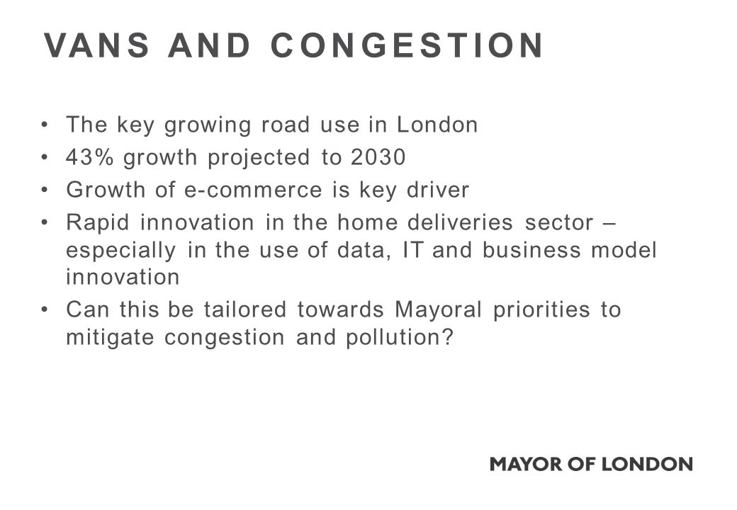 The key growing road use in London 43% growth projected to 2030 Growth of e-commerce is key driver Rapid innovation in the home deliveries sector – especially in the use of data, IT and business model innovation Can this be tailored towards Mayoral priorities to mitigate congestion and pollution.