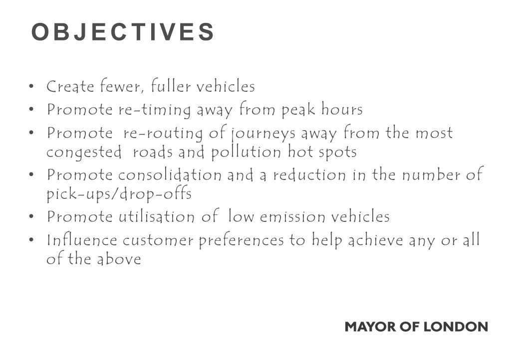 OBJECTIVES Create fewer, fuller vehicles Promote re-timing away from peak hours Promote re-routing of journeys away from the most congested roads and pollution hot spots Promote consolidation and a reduction in the number of pick-ups/drop-offs Promote utilisation of low emission vehicles Influence customer preferences to help achieve any or all of the above