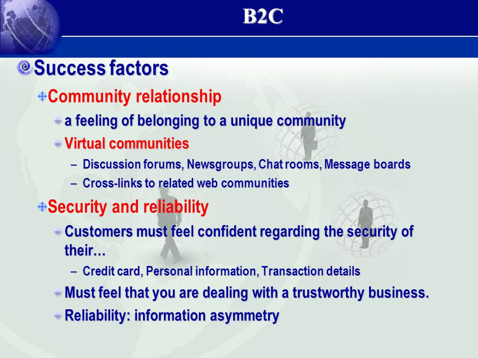 B2C Success factors Community relationship a feeling of belonging to a unique community Virtual communities – Discussion forums, Newsgroups, Chat room