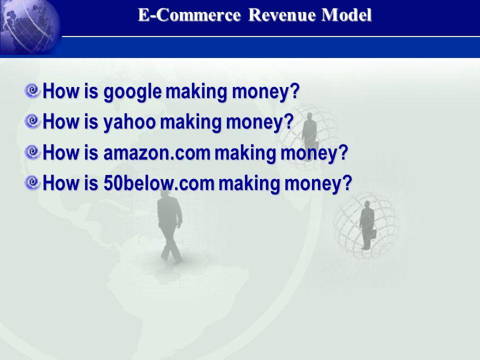 E-Commerce Revenue Model How is google making money? How is yahoo making money? How is amazon.com making money? How is 50below.com making money?