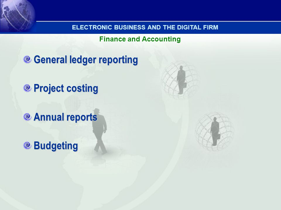 Finance and Accounting General ledger reporting Project costing Annual reports Budgeting ELECTRONIC BUSINESS AND THE DIGITAL FIRM