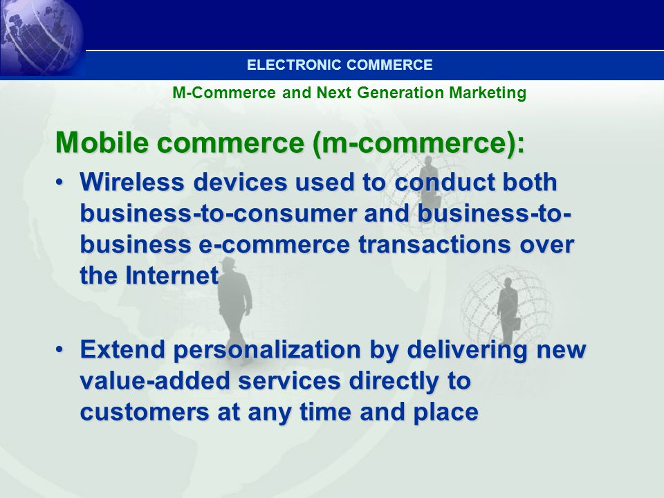 M-Commerce and Next Generation Marketing Mobile commerce (m-commerce): Wireless devices used to conduct both business-to-consumer and business-to- bus
