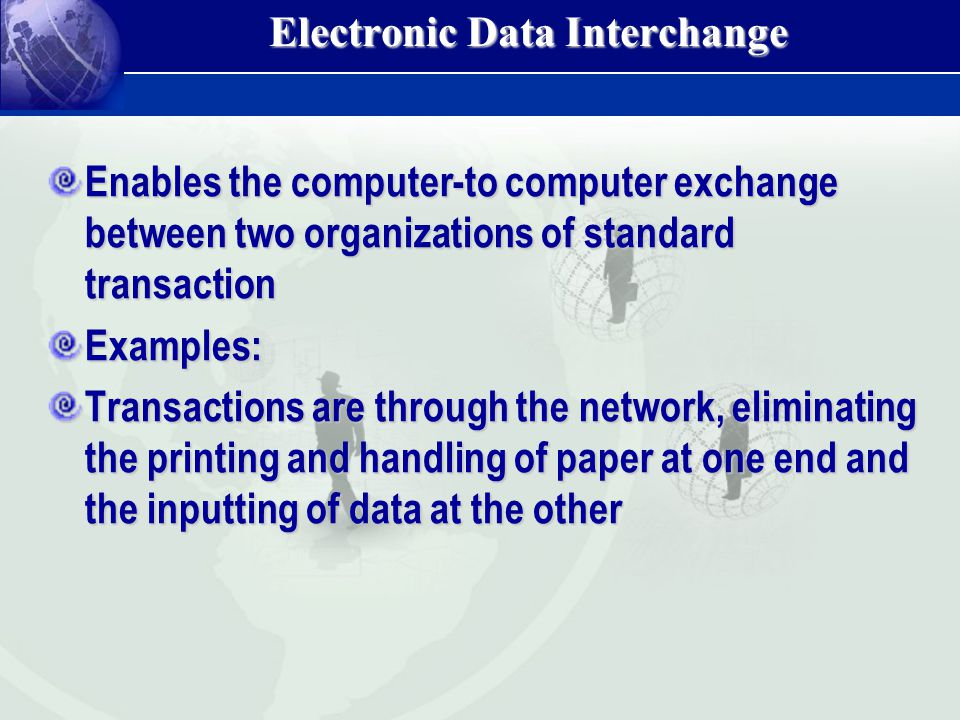 Enables the computer-to computer exchange between two organizations of standard transaction Examples: Transactions are through the network, eliminatin