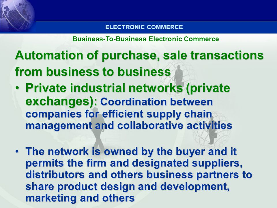Business-To-Business Electronic Commerce Automation of purchase, sale transactions from business to business Private industrial networks (private exch